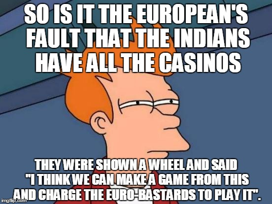 "Futurama Fry Meme | SO IS IT THE EUROPEAN'S FAULT THAT THE INDIANS HAVE ALL THE CASINOS THEY WERE SHOWN A WHEEL AND SAID ""I THINK WE CAN MAKE A GAME FROM THIS A 