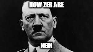 Hitler glaring | NOW ZER ARE NEIN | image tagged in hitler glaring | made w/ Imgflip meme maker
