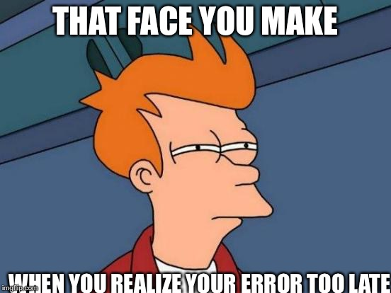 Futurama Fry Meme | THAT FACE YOU MAKE WHEN YOU REALIZE YOUR ERROR TOO LATE | image tagged in memes,futurama fry | made w/ Imgflip meme maker