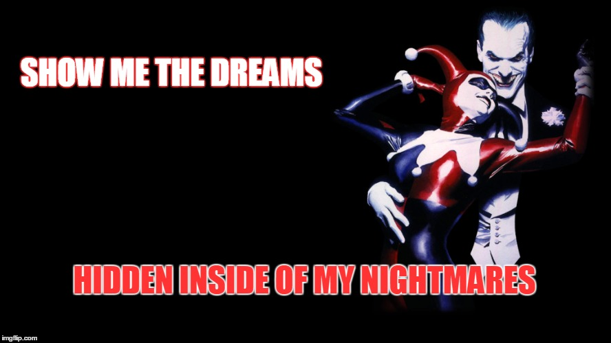 The dreams of Harley Quinn | SHOW ME THE DREAMS HIDDEN INSIDE OF MY NIGHTMARES | image tagged in joker,mista j,harley quinn,dark love,dreams,nightmares | made w/ Imgflip meme maker