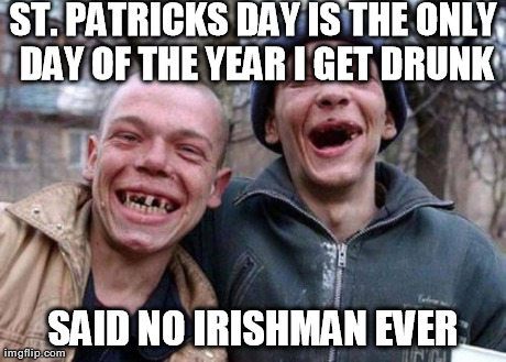 Ugly Twins | ST. PATRICKS DAY IS THE ONLY DAY OF THE YEAR I GET DRUNK SAID NO IRISHMAN EVER | image tagged in memes,ugly twins | made w/ Imgflip meme maker
