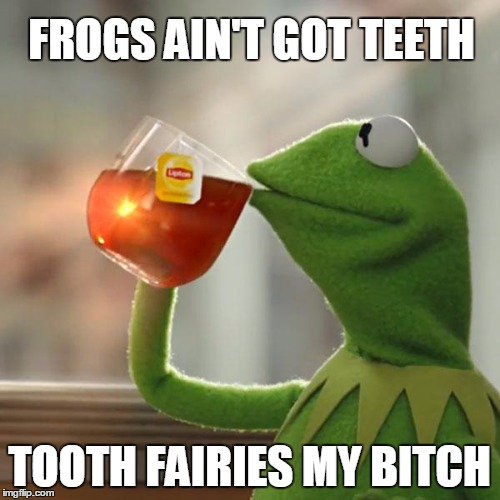 But Thats None Of My Business Meme | FROGS AIN'T GOT TEETH TOOTH FAIRIES MY B**CH | image tagged in memes,but thats none of my business,kermit the frog | made w/ Imgflip meme maker