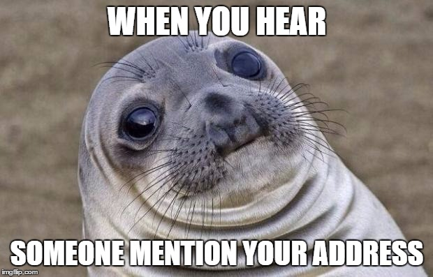 Awkward Moment Sealion Meme | WHEN YOU HEAR SOMEONE MENTION YOUR ADDRESS | image tagged in memes,awkward moment sealion | made w/ Imgflip meme maker