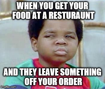 Whatchu Talkin' Bout, Willis? | WHEN YOU GET YOUR FOOD AT A RESTURAUNT AND THEY LEAVE SOMETHING OFF YOUR ORDER | image tagged in whatchu talkin' bout willis? | made w/ Imgflip meme maker