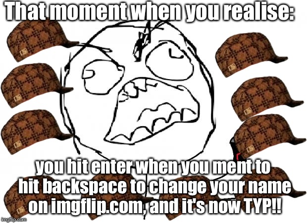 that moment when | That moment when you realise: you hit enter when you ment to hit backspace to change your name on imgflip.com, and it's now TYP!! | image tagged in that moment when,scumbag | made w/ Imgflip meme maker