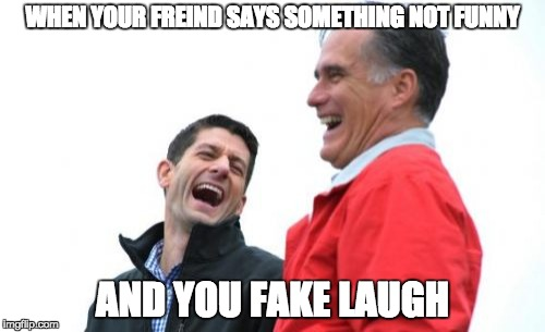 Romney And Ryan | WHEN YOUR FREIND SAYS SOMETHING NOT FUNNY AND YOU FAKE LAUGH | image tagged in memes,romney and ryan | made w/ Imgflip meme maker