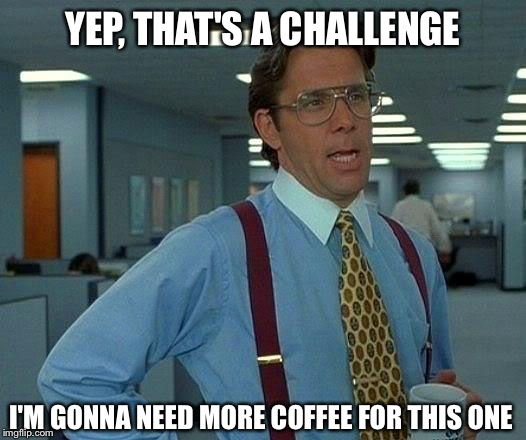 That Would Be Great Meme | YEP, THAT'S A CHALLENGE I'M GONNA NEED MORE COFFEE FOR THIS ONE | image tagged in memes,that would be great | made w/ Imgflip meme maker