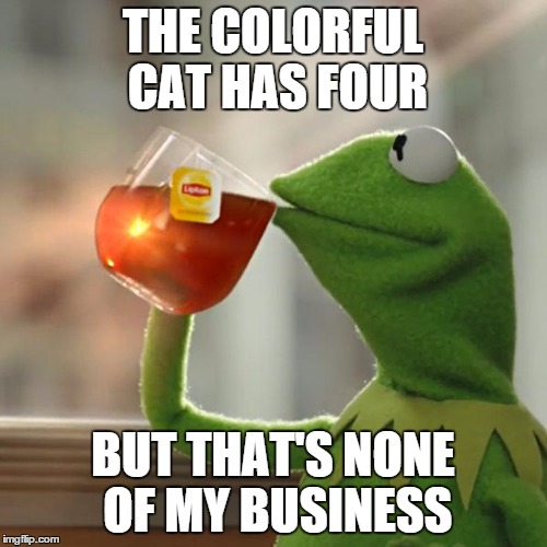 But Thats None Of My Business Meme | THE COLORFUL CAT HAS FOUR BUT THAT'S NONE OF MY BUSINESS | image tagged in memes,but thats none of my business,kermit the frog | made w/ Imgflip meme maker
