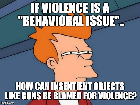 "Futurama Fry Meme | IF VIOLENCE IS A ""BEHAVIORAL ISSUE"".. HOW CAN INSENTIENT OBJECTS LIKE GUNS BE BLAMED FOR VIOLENCE? 