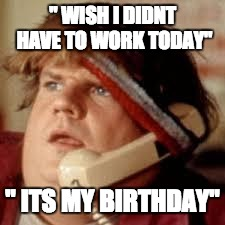 "chris farley phone | "" WISH I DIDNT HAVE TO WORK TODAY"" "" ITS MY BIRTHDAY"" 