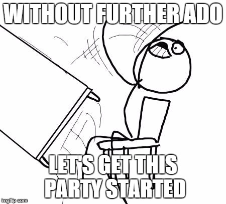 WITHOUT FURTHER ADO LET'S GET THIS PARTY STARTED | made w/ Imgflip meme maker