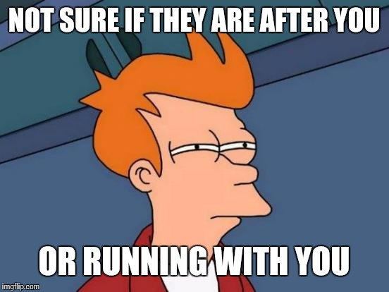 Futurama Fry Meme | NOT SURE IF THEY ARE AFTER YOU OR RUNNING WITH YOU | image tagged in memes,futurama fry | made w/ Imgflip meme maker