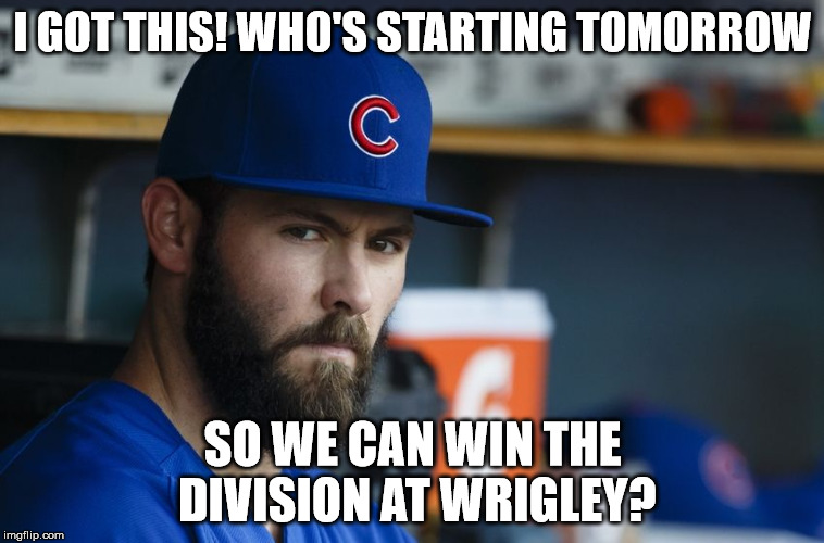 Jake Arrieta | I GOT THIS! WHO'S STARTING TOMORROW SO WE CAN WIN THE DIVISION AT WRIGLEY? | image tagged in jake arrieta | made w/ Imgflip meme maker