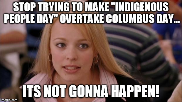 "Its Not Going To Happen | STOP TRYING TO MAKE ""INDIGENOUS PEOPLE DAY"" OVERTAKE COLUMBUS DAY... ITS NOT GONNA HAPPEN! 