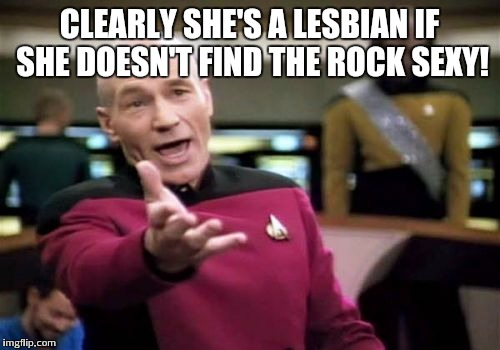 Picard Wtf Meme | CLEARLY SHE'S A LESBIAN IF SHE DOESN'T FIND THE ROCK SEXY! | image tagged in memes,picard wtf | made w/ Imgflip meme maker