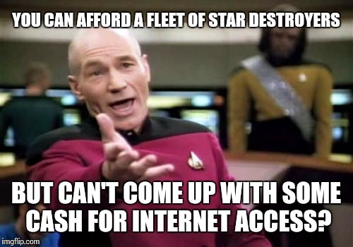 Picard Wtf Meme | YOU CAN AFFORD A FLEET OF STAR DESTROYERS BUT CAN'T COME UP WITH SOME CASH FOR INTERNET ACCESS? | image tagged in memes,picard wtf | made w/ Imgflip meme maker
