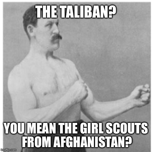 Overly manly man | THE TALIBAN? YOU MEAN THE GIRL SCOUTS FROM AFGHANISTAN? | image tagged in overly manly man,girl scouts,afghanistan | made w/ Imgflip meme maker