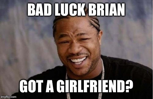 Yo Dawg Heard You Meme | BAD LUCK BRIAN GOT A GIRLFRIEND? | image tagged in memes,yo dawg heard you | made w/ Imgflip meme maker