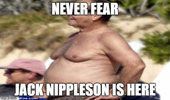 Jack Nippleson | NEVER FEAR JACK NIPPLESON IS HERE | image tagged in jack,nippleson,nicholson,man boobs,nipples,moobs | made w/ Imgflip meme maker