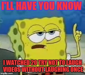 Ill Have You Know Spongebob Meme | I'LL HAVE YOU KNOW I WATCHED 20 TRY NOT TO LAUGH VIDEOS WITHOUT LAUGHING ONCE | image tagged in memes,ill have you know spongebob | made w/ Imgflip meme maker