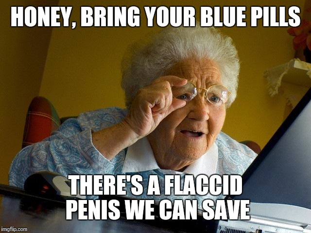 Grandma Finds The Internet Meme | HONEY, BRING YOUR BLUE PILLS THERE'S A FLACCID P**IS WE CAN SAVE | image tagged in memes,grandma finds the internet | made w/ Imgflip meme maker