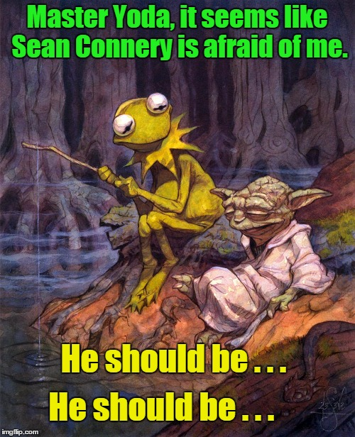 Master Yoda, it seems like Sean Connery is afraid of me. He should be . . . He should be . . . | made w/ Imgflip meme maker