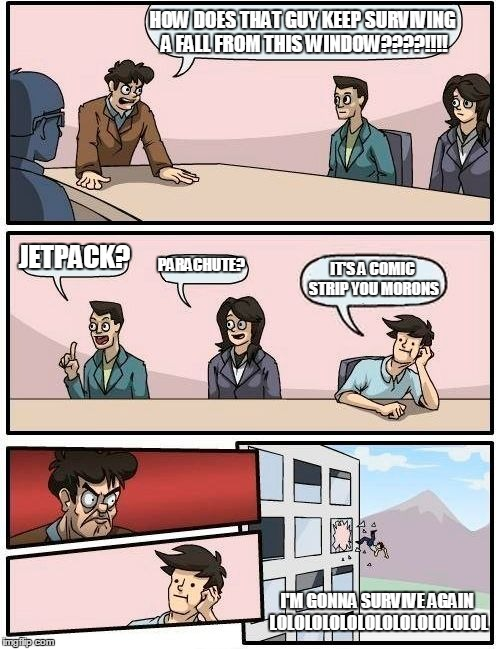 Boardroom Meeting Suggestion | HOW DOES THAT GUY KEEP SURVIVING A FALL FROM THIS WINDOW????!!!! JETPACK? PARACHUTE? IT'S A COMIC STRIP YOU MORONS I'M GONNA SURVIVE AGAIN L | image tagged in memes,boardroom meeting suggestion | made w/ Imgflip meme maker