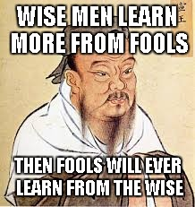 Confucius says... | WISE MEN LEARN MORE FROM FOOLS THEN FOOLS WILL EVER LEARN FROM THE WISE | image tagged in confucius,confucius says,funny,quotes | made w/ Imgflip meme maker