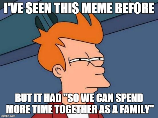 "Futurama Fry Meme | I'VE SEEN THIS MEME BEFORE BUT IT HAD ""SO WE CAN SPEND MORE TIME TOGETHER AS A FAMILY"" 