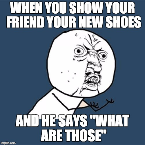 "Y U No Meme | WHEN YOU SHOW YOUR FRIEND YOUR NEW SHOES AND HE SAYS ""WHAT ARE THOSE"" 