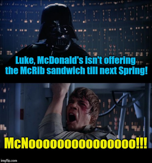 Star Wars McNo | Luke, McDonald's isn't offering the McRib sandwich till next Spring! McNooooooooooooooo!!! | image tagged in memes,star wars no,darth vader,luke skywalker,star wars,vader | made w/ Imgflip meme maker