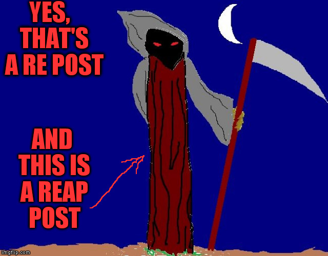 YES,  THAT'S A RE POST AND THIS IS A REAP POST | image tagged in be afraid | made w/ Imgflip meme maker