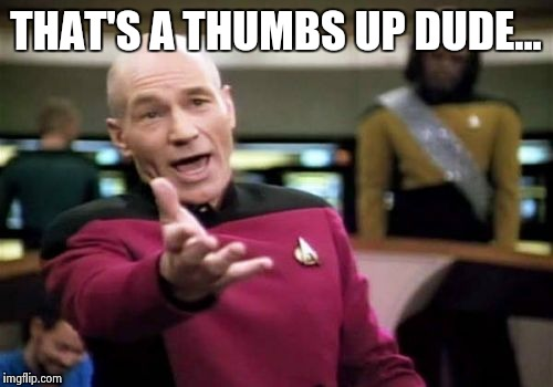 Picard Wtf Meme | THAT'S A THUMBS UP DUDE... | image tagged in memes,picard wtf | made w/ Imgflip meme maker