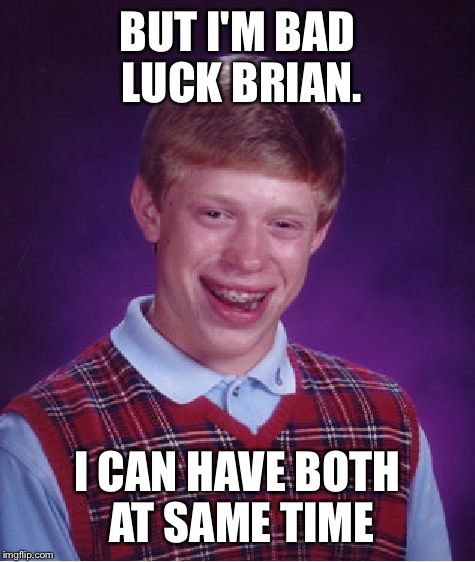 Bad Luck Brian Meme | BUT I'M BAD LUCK BRIAN. I CAN HAVE BOTH AT SAME TIME | image tagged in memes,bad luck brian | made w/ Imgflip meme maker