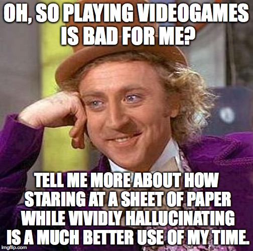 Books vs Games | OH, SO PLAYING VIDEOGAMES IS BAD FOR ME? TELL ME MORE ABOUT HOW STARING AT A SHEET OF PAPER WHILE VIVIDLY HALLUCINATING IS A MUCH BETTER USE | image tagged in memes,creepy condescending wonka,books,video games,hallucinate | made w/ Imgflip meme maker