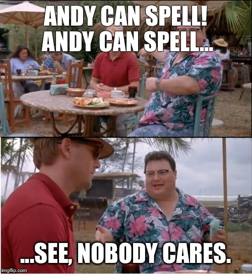 See Nobody Cares Meme | ANDY CAN SPELL! ANDY CAN SPELL... ...SEE, NOBODY CARES. | image tagged in memes,see nobody cares | made w/ Imgflip meme maker