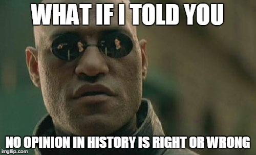 Matrix Morpheus Meme | WHAT IF I TOLD YOU NO OPINION IN HISTORY IS RIGHT OR WRONG | image tagged in memes,matrix morpheus | made w/ Imgflip meme maker