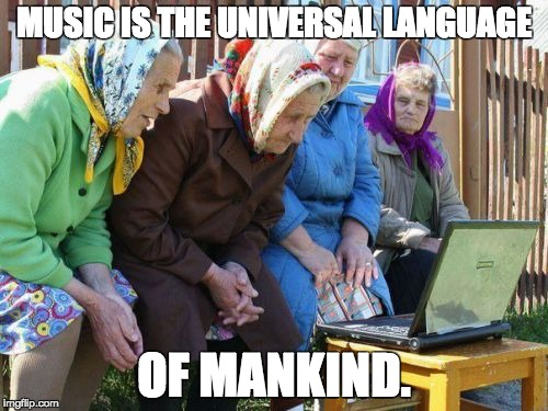 Babushkas On Facebook Meme | MUSIC IS THE UNIVERSAL LANGUAGE OF MANKIND. | image tagged in memes,babushkas on facebook | made w/ Imgflip meme maker