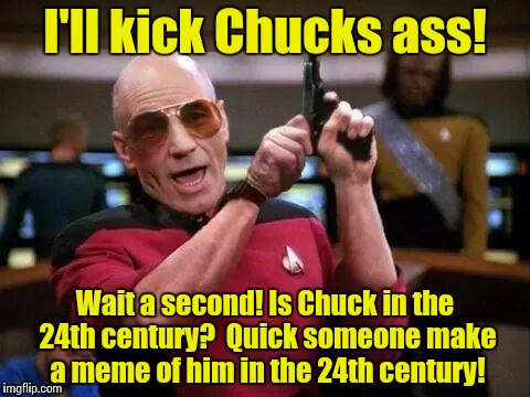 Picard Pitbull | I'll kick Chucks ass! Wait a second! Is Chuck in the 24th century?  Quick someone make a meme of him in the 24th century! | image tagged in picard pitbull | made w/ Imgflip meme maker