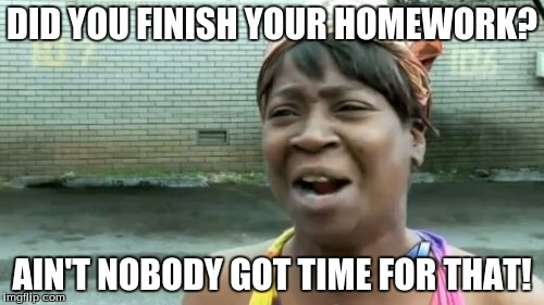 Aint Nobody Got Time For That Meme | DID YOU FINISH YOUR HOMEWORK? AIN'T NOBODY GOT TIME FOR THAT! | image tagged in memes,aint nobody got time for that | made w/ Imgflip meme maker
