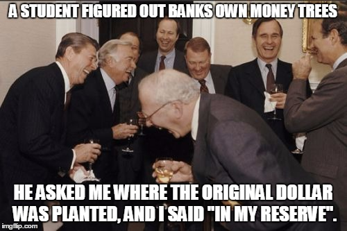 "The Chair of the Board of Governors of the Federal Reserve System views on the lender of last resort | A STUDENT FIGURED OUT BANKS OWN MONEY TREES HE ASKED ME WHERE THE ORIGINAL DOLLAR WAS PLANTED, AND I SAID ""IN MY RESERVE"". 