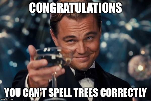 Leonardo Dicaprio Cheers Meme | CONGRATULATIONS YOU CAN'T SPELL TREES CORRECTLY | image tagged in memes,leonardo dicaprio cheers | made w/ Imgflip meme maker