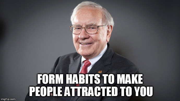 Form habits to make people attracted to you | FORM HABITS TO MAKE PEOPLE ATTRACTED TO YOU | image tagged in buffett,warren,wealth,money,success | made w/ Imgflip meme maker