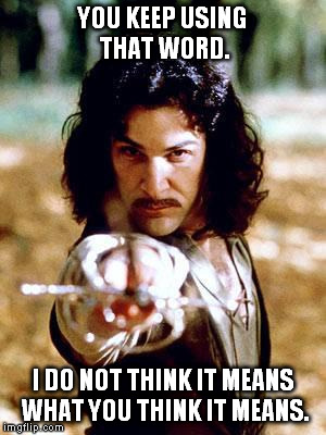 Inigo Montoya | YOU KEEP USING THAT WORD. I DO NOT THINK IT MEANS WHAT YOU THINK IT MEANS. | image tagged in inigo montoya | made w/ Imgflip meme maker