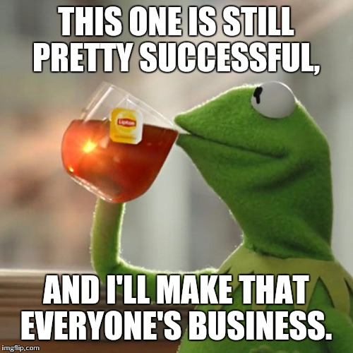 But Thats None Of My Business Meme | THIS ONE IS STILL PRETTY SUCCESSFUL, AND I'LL MAKE THAT EVERYONE'S BUSINESS. | image tagged in memes,but thats none of my business,kermit the frog | made w/ Imgflip meme maker
