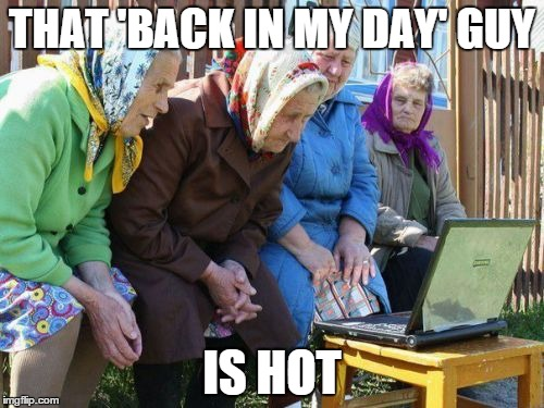 Babushkas On Facebook | THAT 'BACK IN MY DAY' GUY IS HOT | image tagged in memes,babushkas on facebook | made w/ Imgflip meme maker