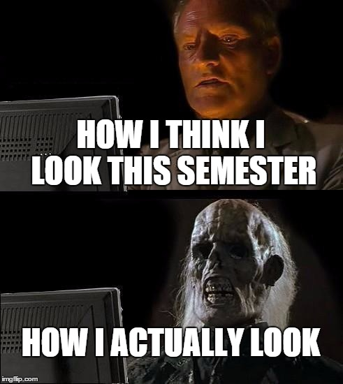 Ill Just Wait Here Meme | HOW I THINK I LOOK THIS SEMESTER HOW I ACTUALLY LOOK | image tagged in memes,ill just wait here | made w/ Imgflip meme maker