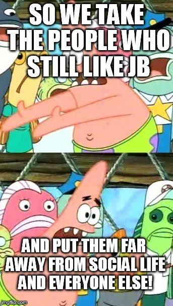 Put It Somewhere Else Patrick Meme | SO WE TAKE THE PEOPLE WHO STILL LIKE JB AND PUT THEM FAR AWAY FROM SOCIAL LIFE AND EVERYONE ELSE! | image tagged in memes,put it somewhere else patrick | made w/ Imgflip meme maker