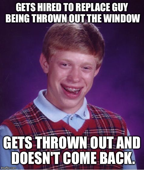 Bad Luck Brian Meme | GETS HIRED TO REPLACE GUY BEING THROWN OUT THE WINDOW GETS THROWN OUT AND DOESN'T COME BACK. | image tagged in memes,bad luck brian | made w/ Imgflip meme maker
