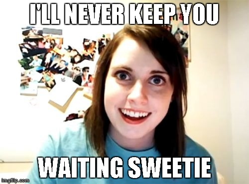 Overly Attached Girlfriend Meme | I'LL NEVER KEEP YOU WAITING SWEETIE | image tagged in memes,overly attached girlfriend | made w/ Imgflip meme maker